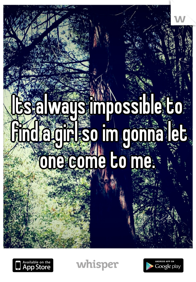 Its always impossible to find a girl so im gonna let one come to me.