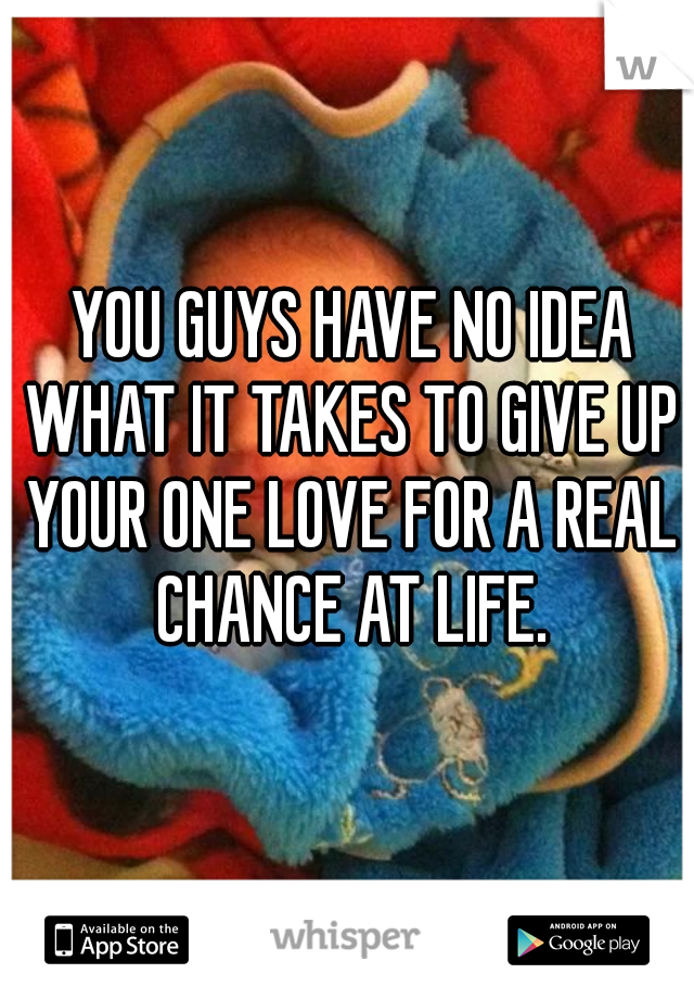 YOU GUYS HAVE NO IDEA WHAT IT TAKES TO GIVE UP YOUR ONE LOVE FOR A REAL CHANCE AT LIFE.