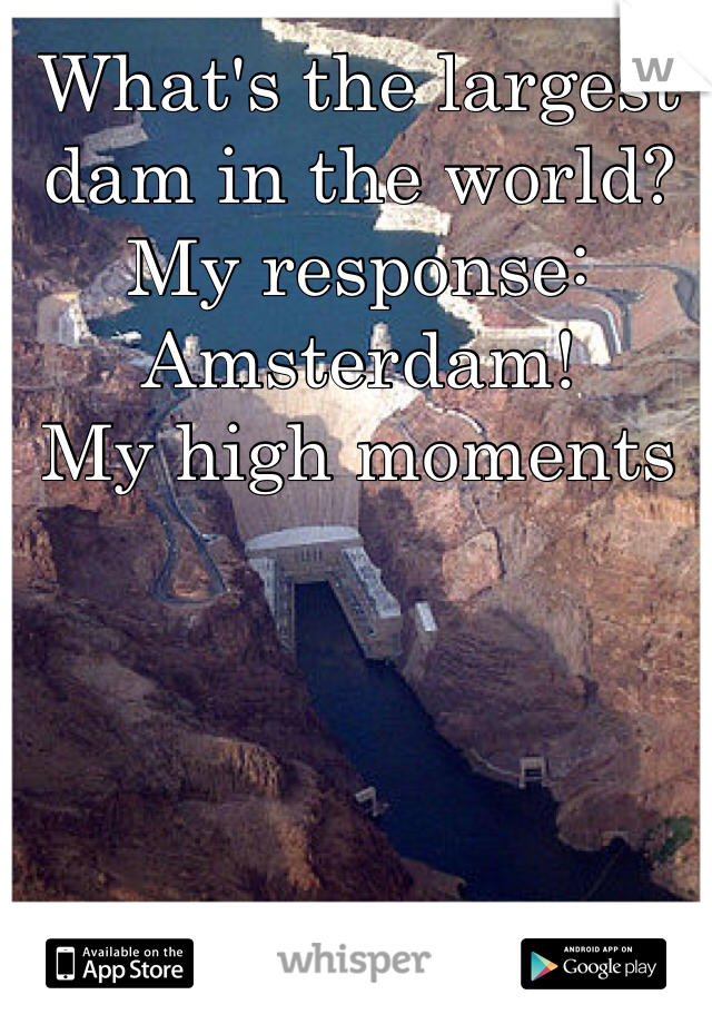 What's the largest dam in the world? My response: Amsterdam! My high moments