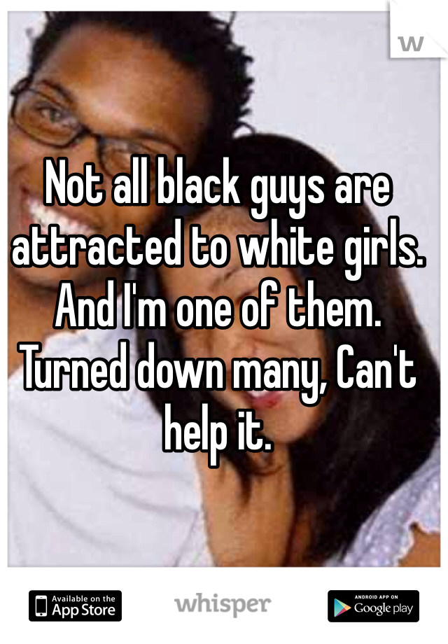 Not all black guys are attracted to white girls. And I'm one of them.  Turned down many, Can't help it.