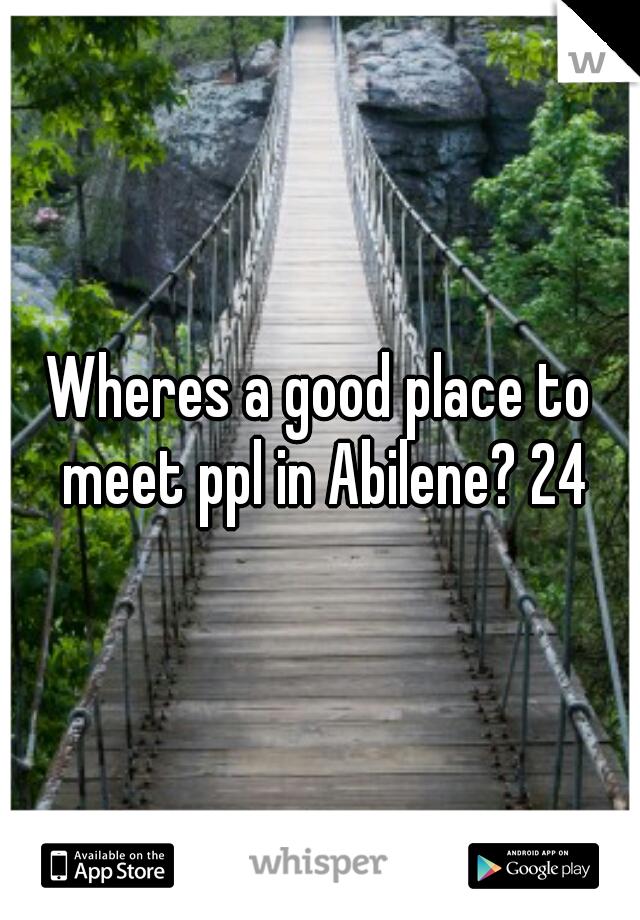 Wheres a good place to meet ppl in Abilene? 24