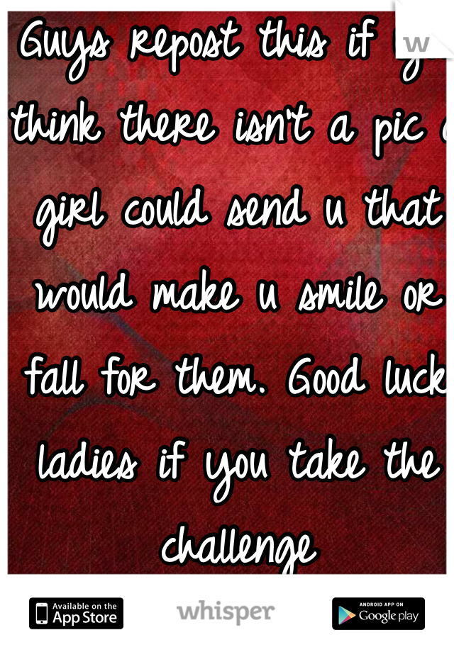 Guys repost this if you think there isn't a pic a girl could send u that would make u smile or fall for them. Good luck ladies if you take the challenge