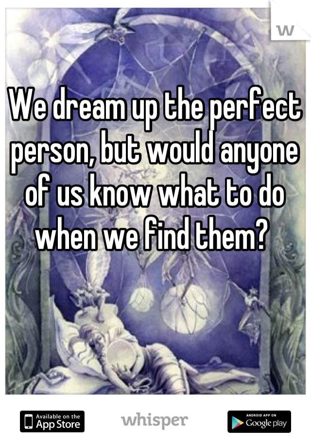 We dream up the perfect person, but would anyone of us know what to do when we find them?