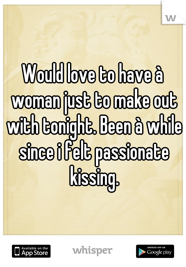 Would love to have à woman just to make out with tonight. Been à while since i felt passionate kissing.