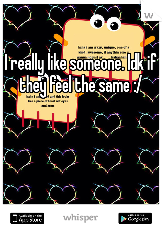 I really like someone. Idk if they feel the same :/