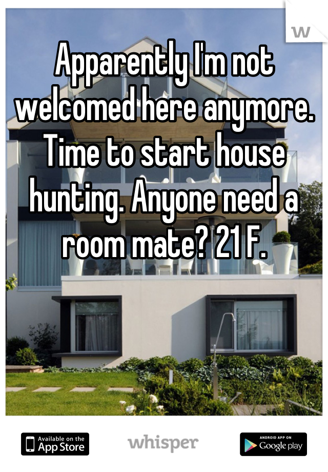 Apparently I'm not welcomed here anymore. Time to start house hunting. Anyone need a room mate? 21 F.