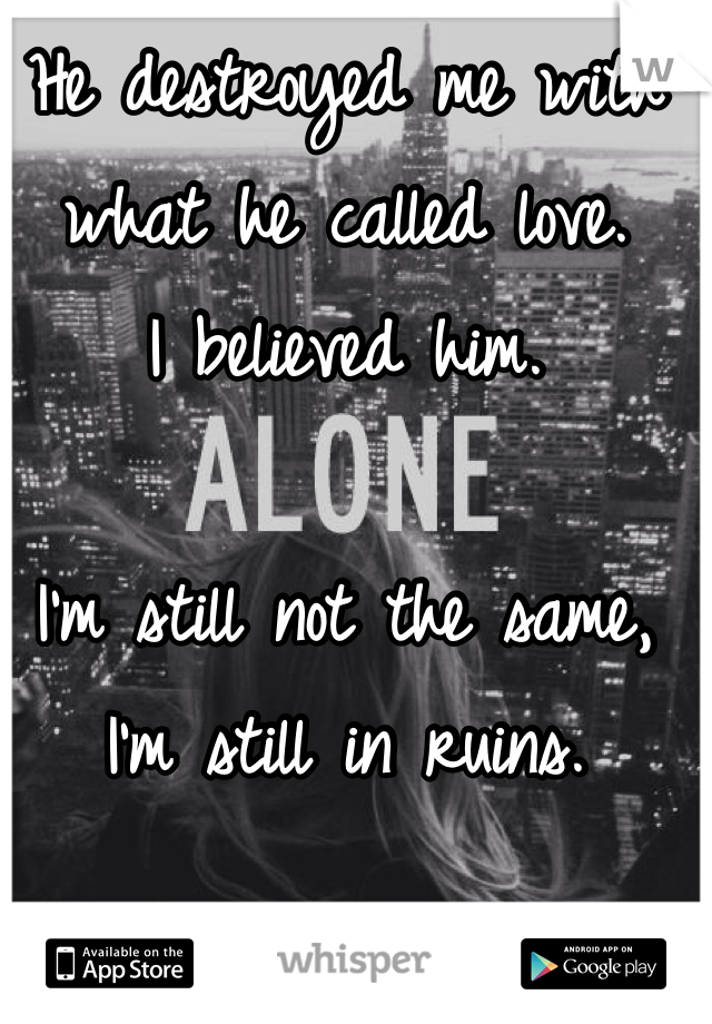 He destroyed me with what he called love.  I believed him.   I'm still not the same, I'm still in ruins.