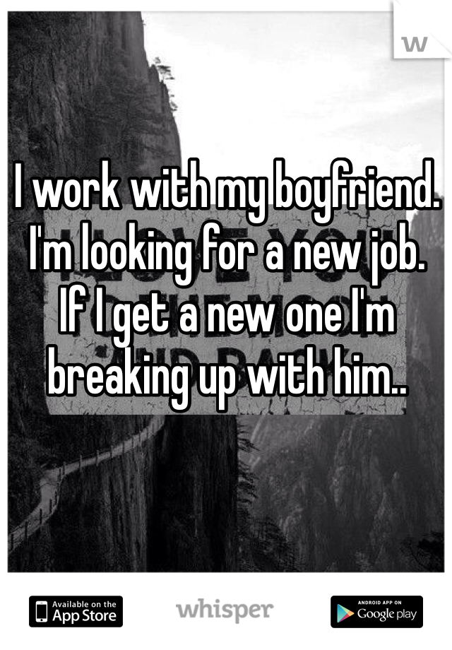 I work with my boyfriend.  I'm looking for a new job.  If I get a new one I'm breaking up with him..