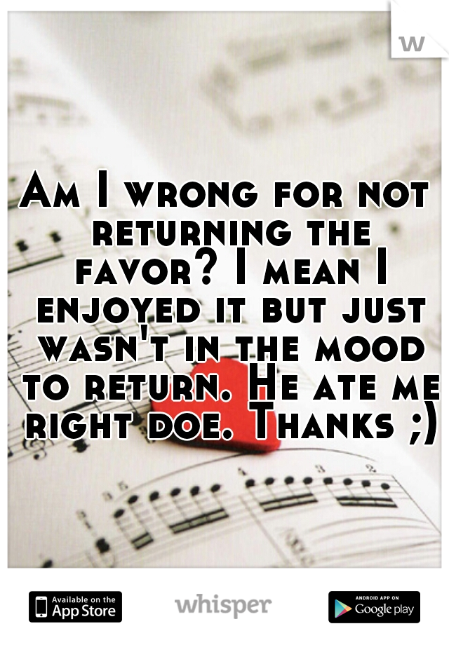 Am I wrong for not returning the favor? I mean I enjoyed it but just wasn't in the mood to return. He ate me right doe. Thanks ;)