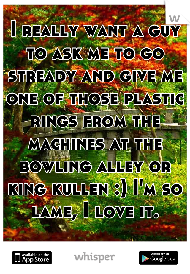 I really want a guy to ask me to go stready and give me one of those plastic rings from the machines at the bowling alley or king kullen :) I'm so lame, I love it.