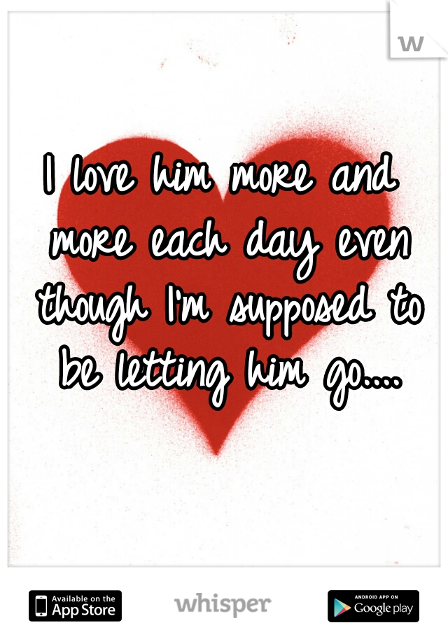 I love him more and more each day even though I'm supposed to be letting him go....
