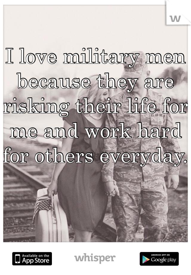 I love military men because they are risking their life for me and work hard for others everyday.