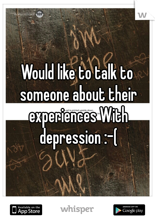 Would like to talk to someone about their experiences With depression :-(