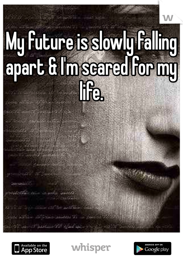 My future is slowly falling apart & I'm scared for my life.