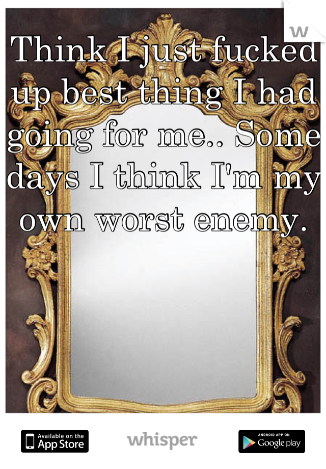 Think I just fucked up best thing I had going for me.. Some days I think I'm my own worst enemy.