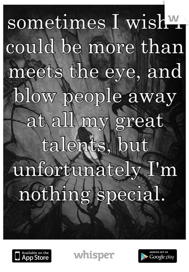 sometimes I wish I could be more than meets the eye, and blow people away at all my great talents, but unfortunately I'm nothing special.