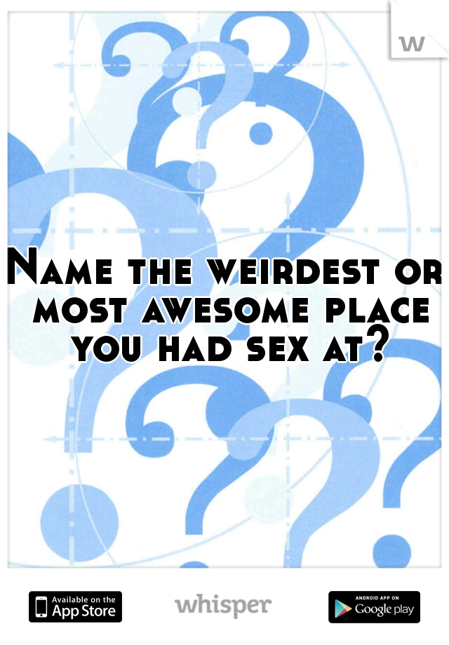 Name the weirdest or most awesome place you had sex at?