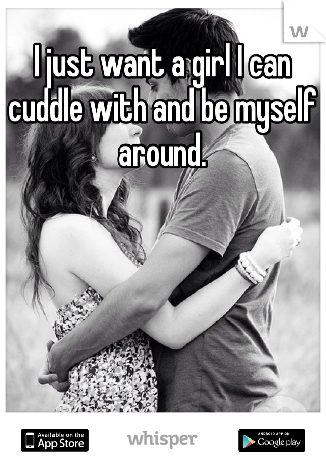 I just want a girl I can cuddle with and be myself around.