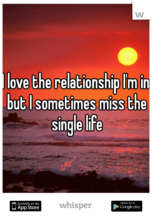 I love the relationship I'm in but I sometimes miss the single life