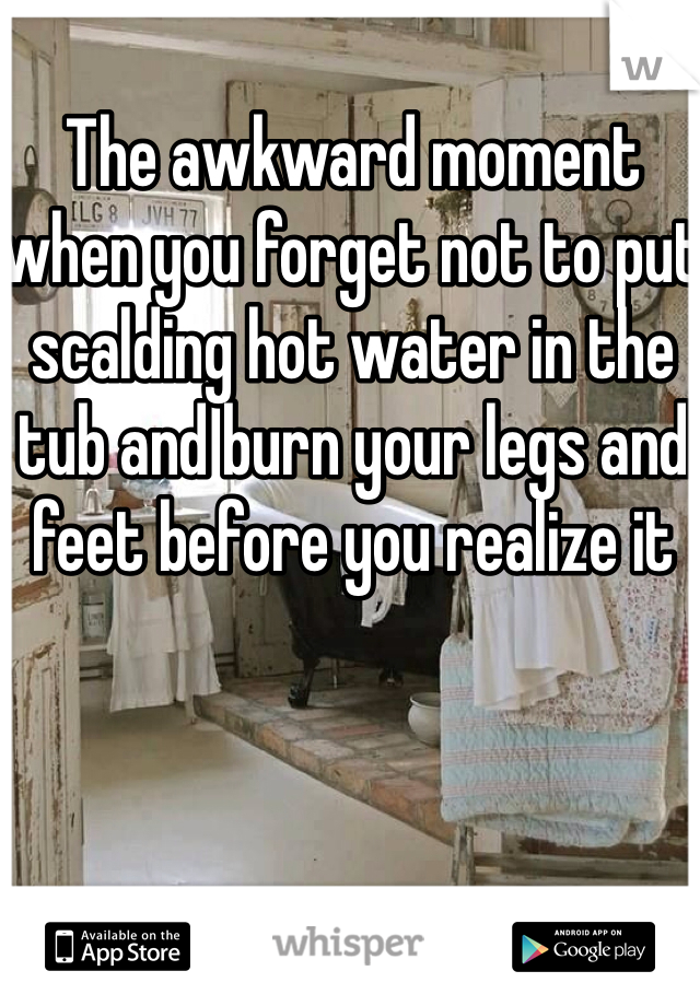 The awkward moment when you forget not to put scalding hot water in the tub and burn your legs and feet before you realize it