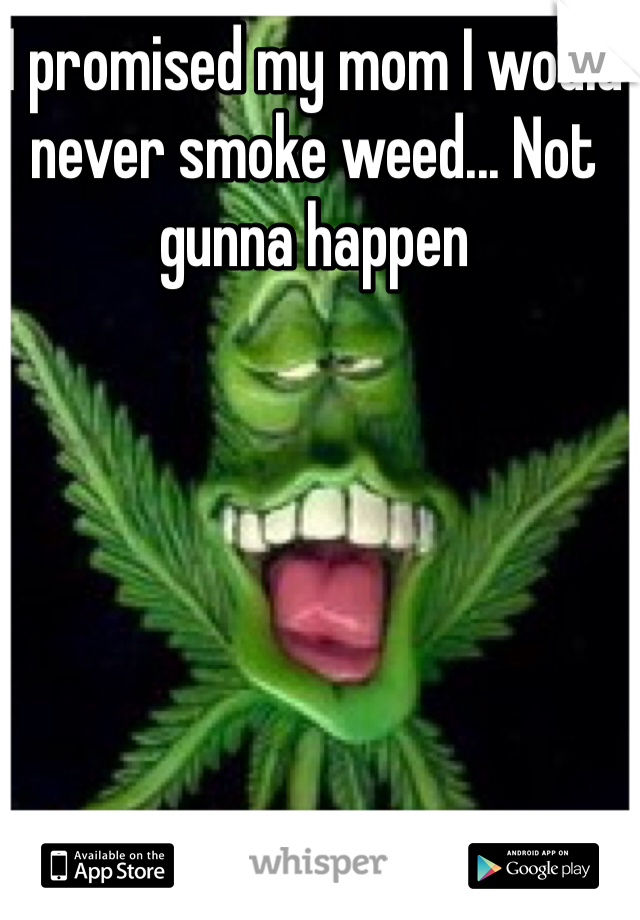 I promised my mom I would never smoke weed... Not gunna happen