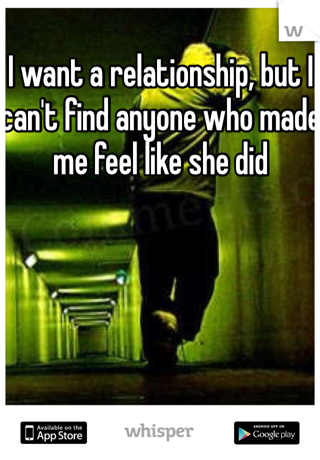 I want a relationship, but I can't find anyone who made me feel like she did