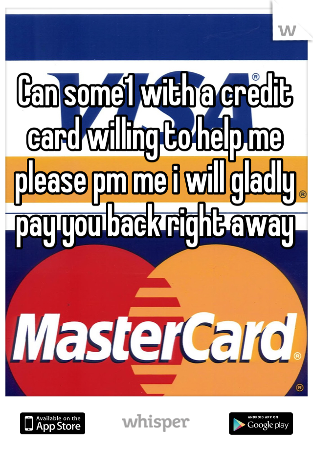 Can some1 with a credit card willing to help me please pm me i will gladly pay you back right away
