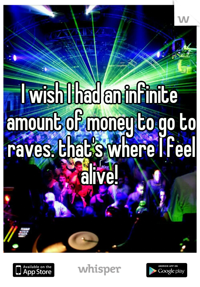 I wish I had an infinite amount of money to go to raves. that's where I feel alive!