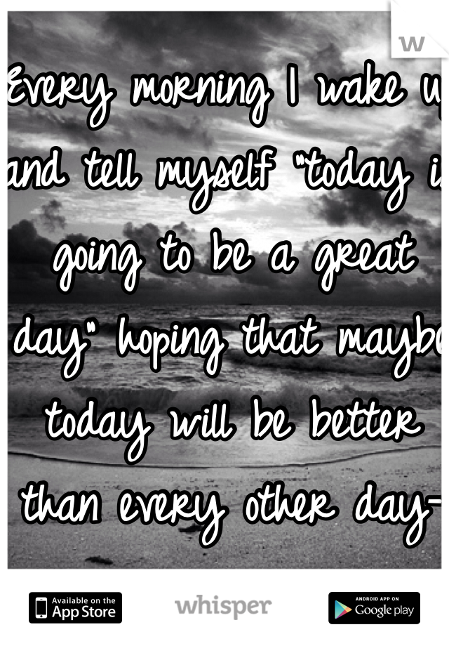 """Every morning I wake up and tell myself """"today is going to be a great day"""" hoping that maybe today will be better than every other day-"""