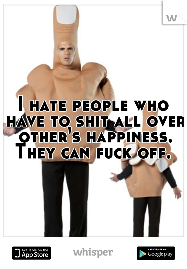 I hate people who have to shit all over other's happiness. They can fuck off.