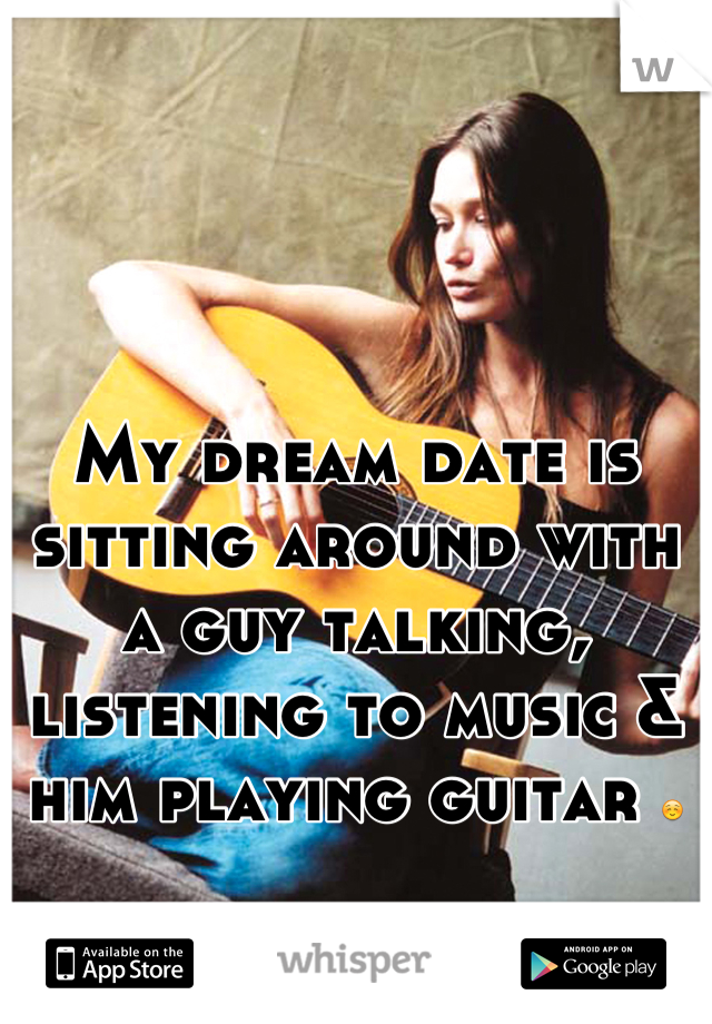 My dream date is sitting around with a guy talking, listening to music & him playing guitar ☺