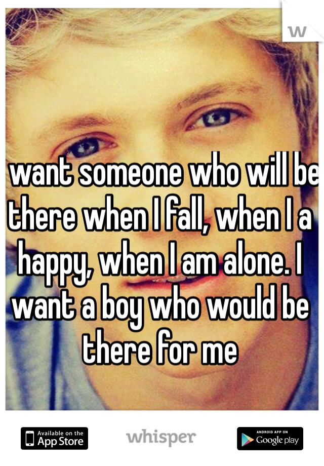 I want someone who will be there when I fall, when I a happy, when I am alone. I want a boy who would be there for me