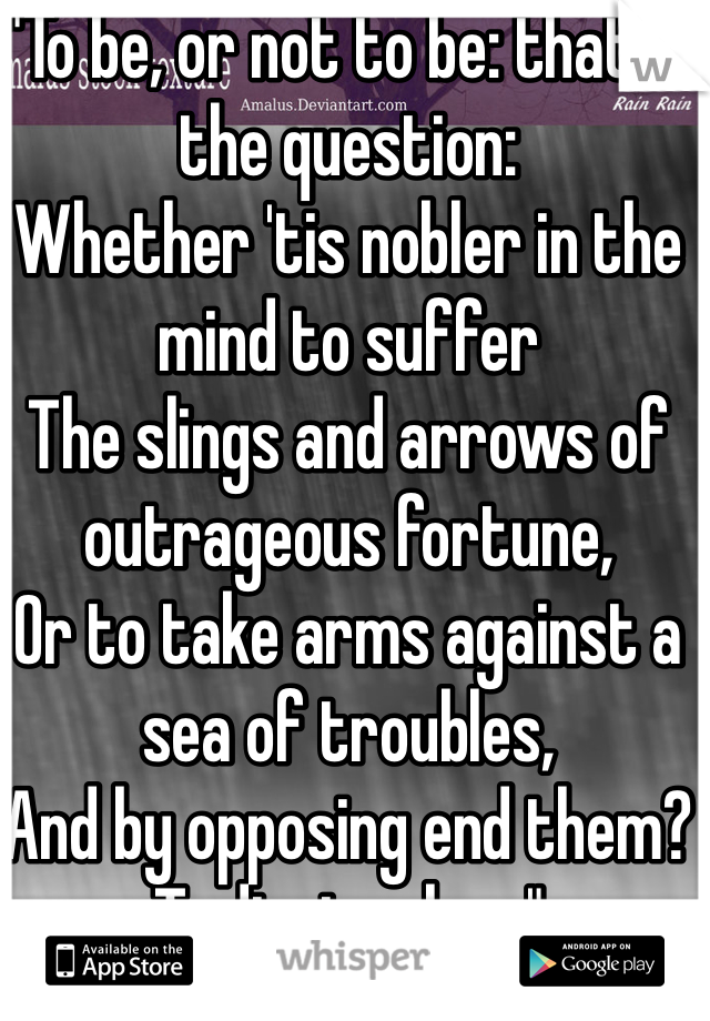 """""""To be, or not to be: that is the question: Whether 'tis nobler in the mind to suffer The slings and arrows of outrageous fortune, Or to take arms against a sea of troubles, And by opposing end them? To die: to sleep"""""""