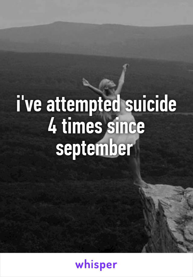 i've attempted suicide 4 times since september