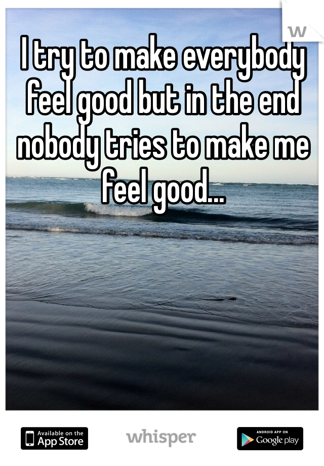 I try to make everybody feel good but in the end nobody tries to make me feel good...
