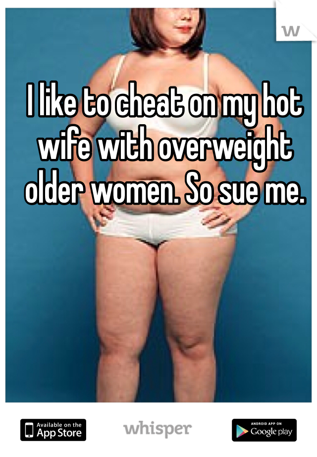 I like to cheat on my hot wife with overweight older women. So sue me.