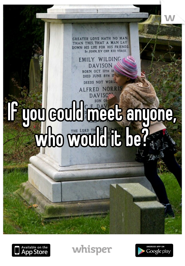 If you could meet anyone, who would it be?