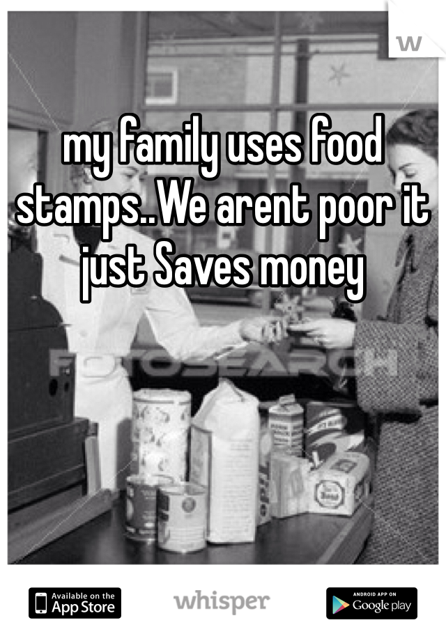 my family uses food stamps..We arent poor it just Saves money