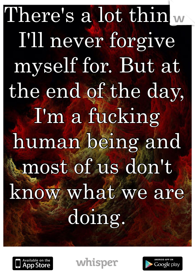 There's a lot things I'll never forgive myself for. But at the end of the day, I'm a fucking human being and most of us don't know what we are doing.