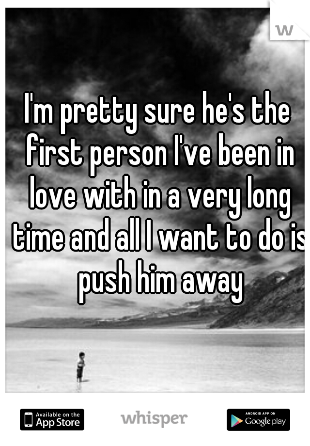 I'm pretty sure he's the first person I've been in love with in a very long time and all I want to do is push him away