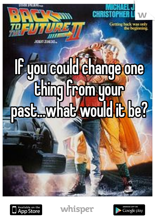 If you could change one thing from your past...what would it be?