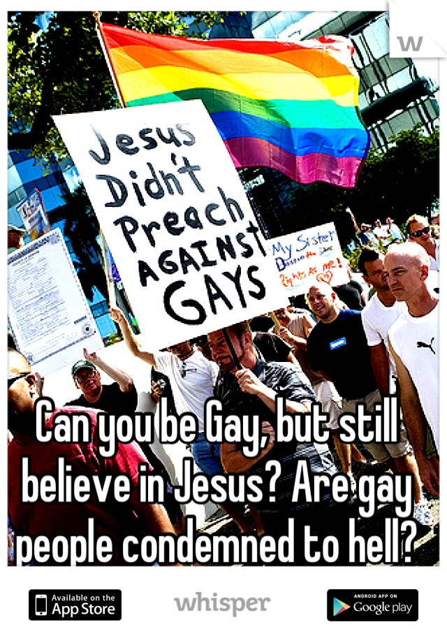 Can you be Gay, but still believe in Jesus? Are gay people condemned to hell?