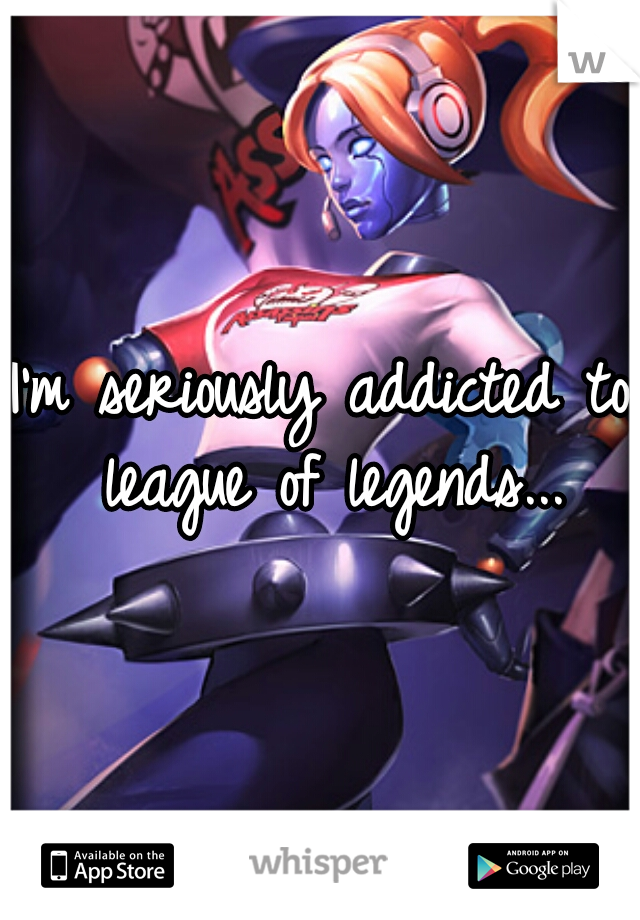 I'm seriously addicted to league of legends...