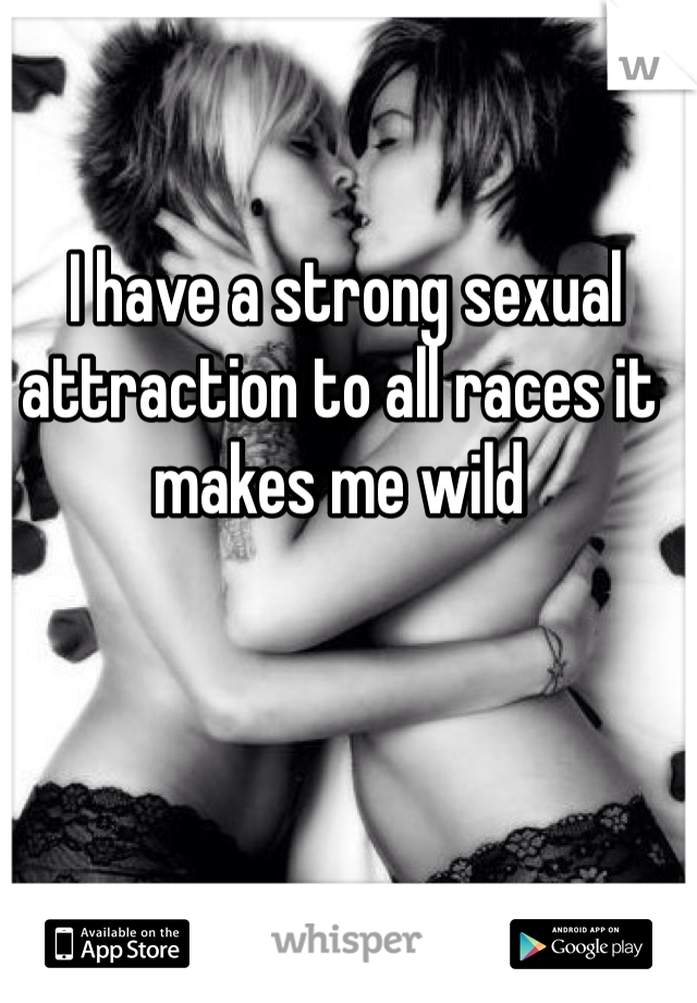 I have a strong sexual attraction to all races it makes me wild