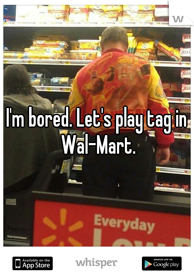 I'm bored. Let's play tag in Wal-Mart.