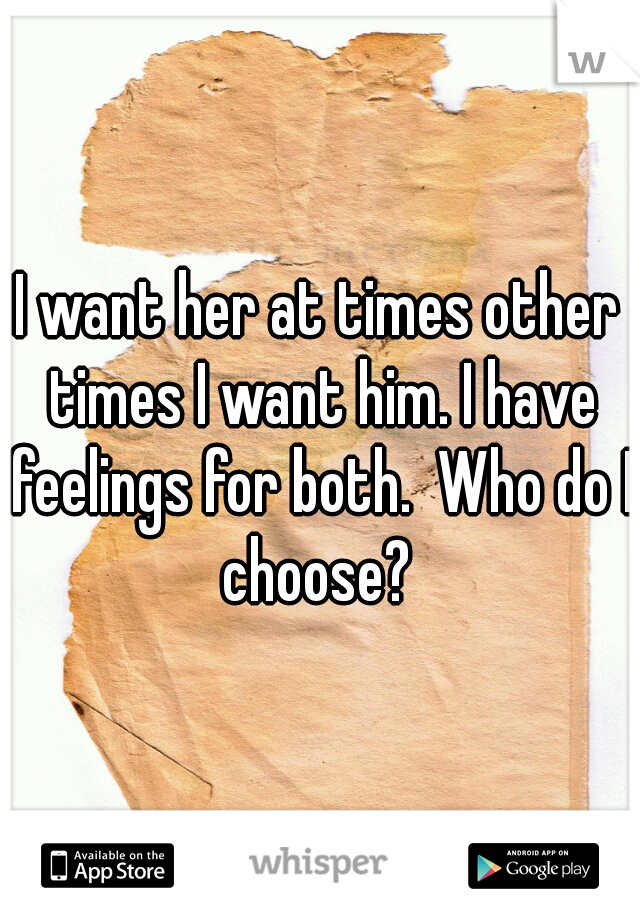 I want her at times other times I want him. I have feelings for both.  Who do I choose?
