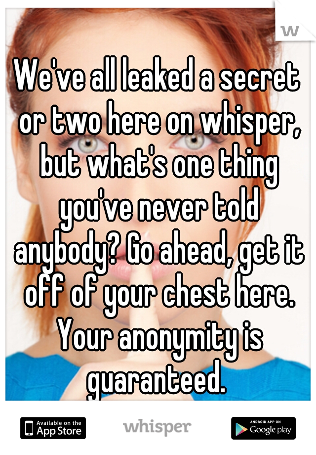We've all leaked a secret or two here on whisper, but what's one thing you've never told anybody? Go ahead, get it off of your chest here. Your anonymity is guaranteed.