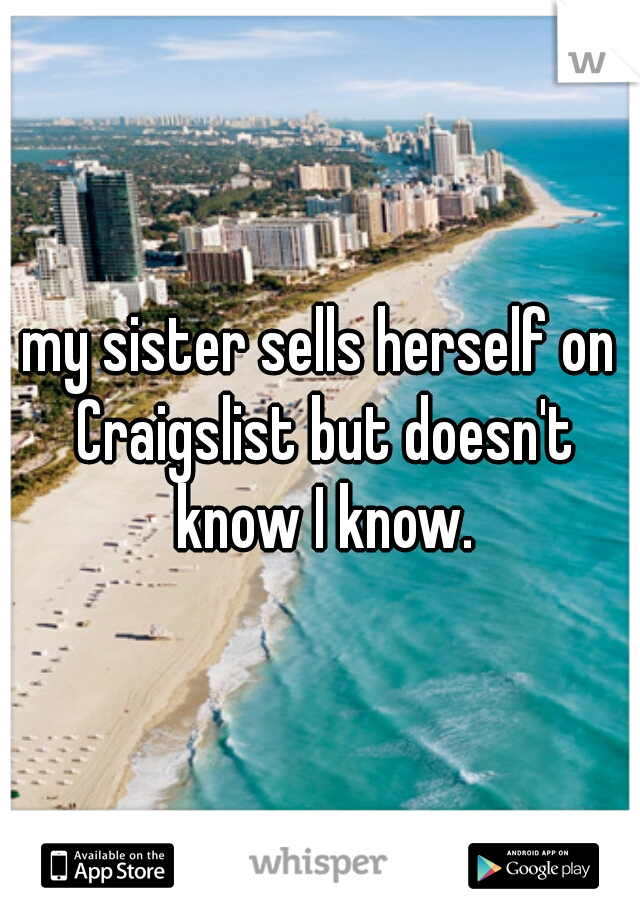 my sister sells herself on Craigslist but doesn't know I know.