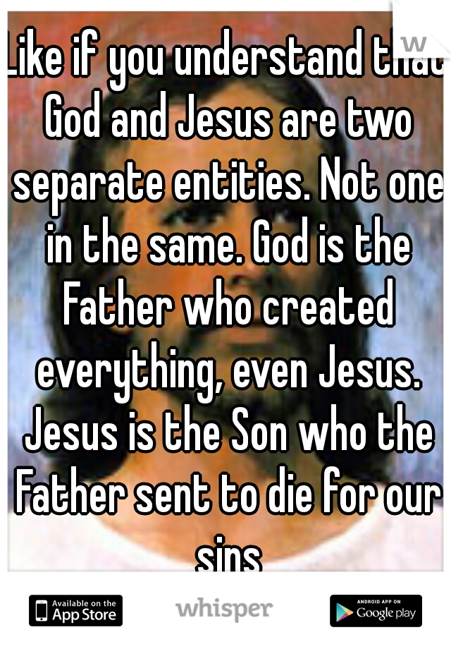 Like if you understand that God and Jesus are two separate entities. Not one in the same. God is the Father who created everything, even Jesus. Jesus is the Son who the Father sent to die for our sins