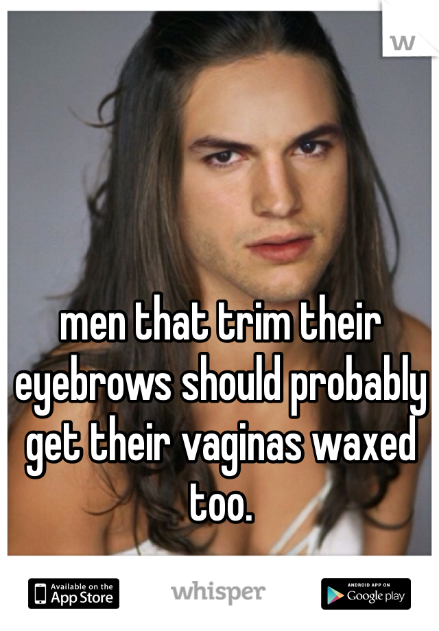 men that trim their eyebrows should probably get their vaginas waxed too.